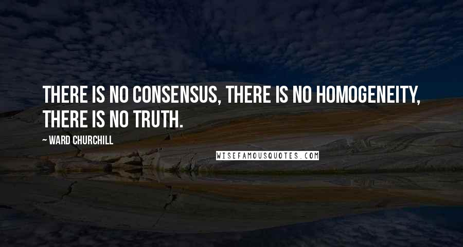 Ward Churchill quotes: There is no consensus, there is no homogeneity, there is no truth.
