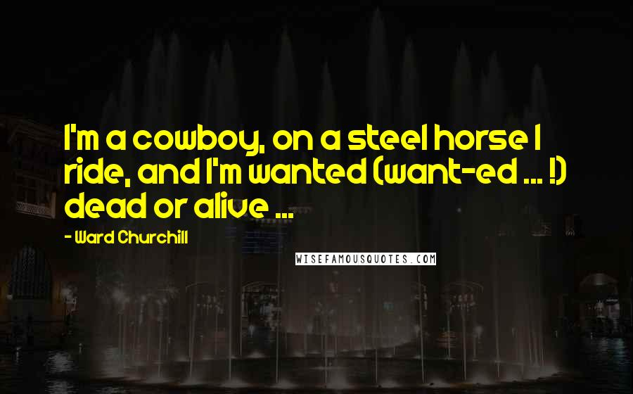 Ward Churchill quotes: I'm a cowboy, on a steel horse I ride, and I'm wanted (want-ed ... !) dead or alive ...