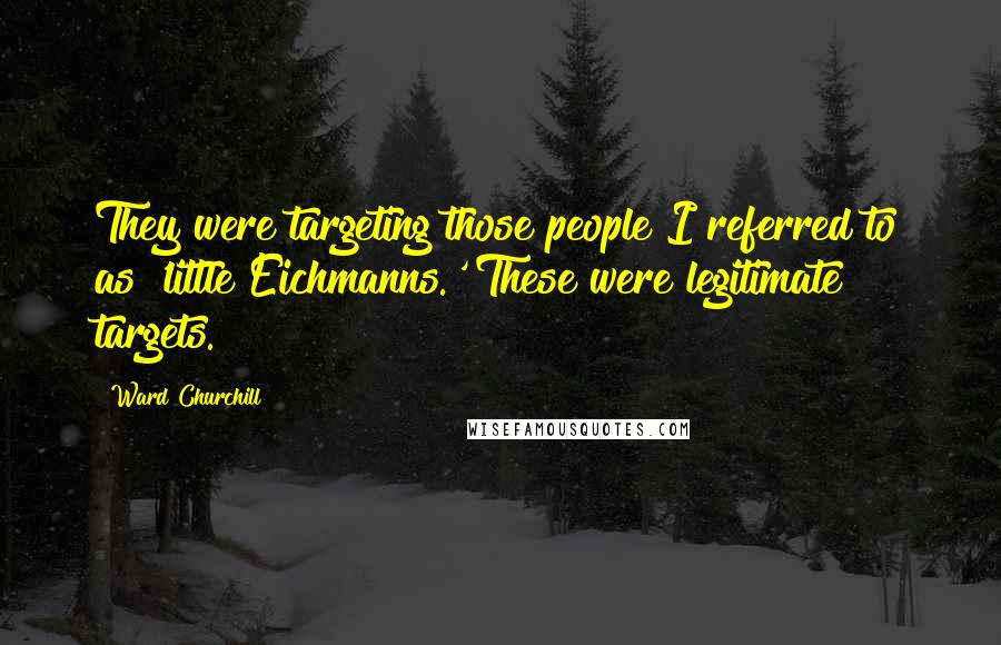 Ward Churchill quotes: They were targeting those people I referred to as 'little Eichmanns.' These were legitimate targets.