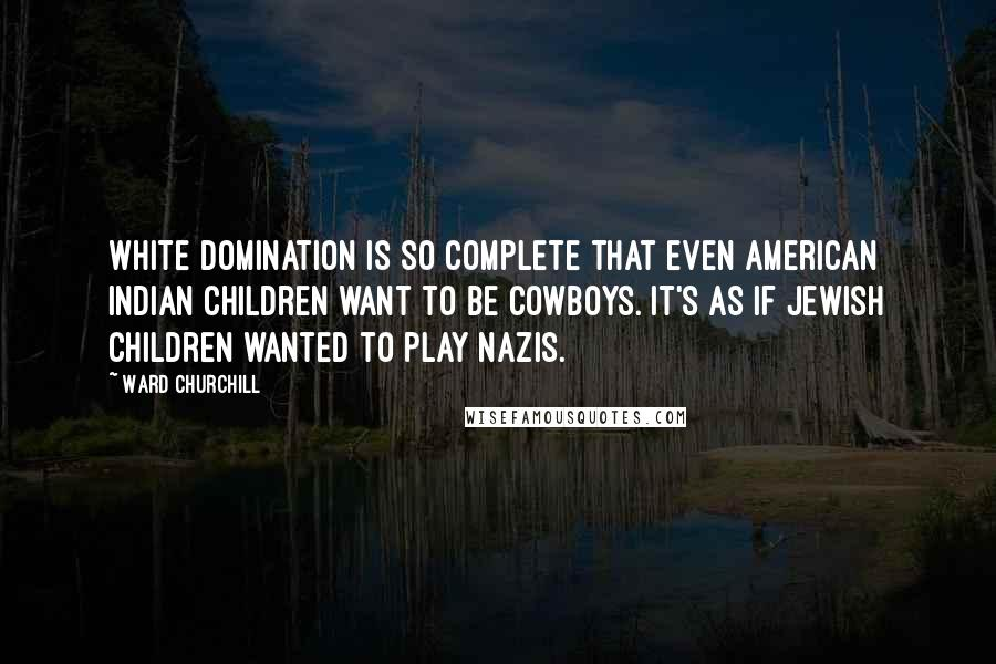 Ward Churchill quotes: White domination is so complete that even American Indian children want to be cowboys. It's as if Jewish children wanted to play Nazis.