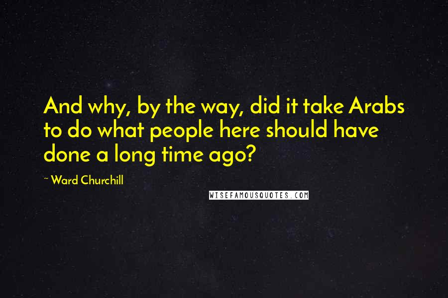 Ward Churchill quotes: And why, by the way, did it take Arabs to do what people here should have done a long time ago?