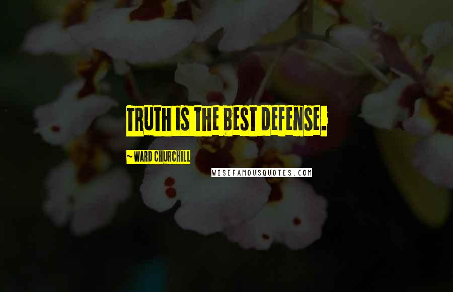 Ward Churchill quotes: Truth is the best defense.