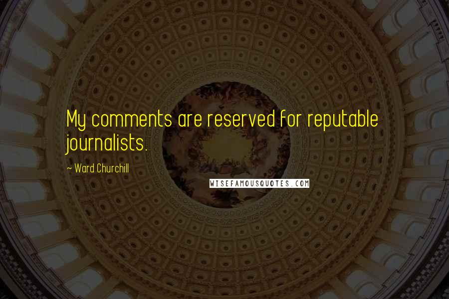 Ward Churchill quotes: My comments are reserved for reputable journalists.