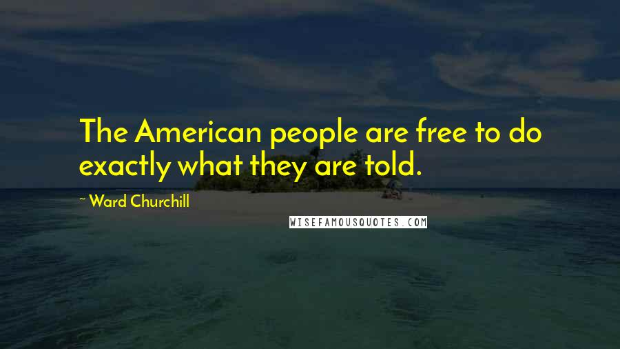 Ward Churchill quotes: The American people are free to do exactly what they are told.