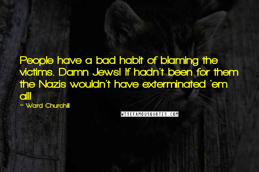Ward Churchill quotes: People have a bad habit of blaming the victims. Damn Jews! If hadn't been for them the Nazis wouldn't have exterminated 'em all!