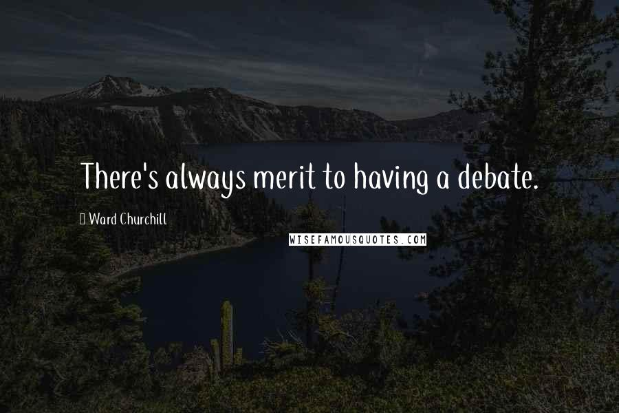 Ward Churchill quotes: There's always merit to having a debate.