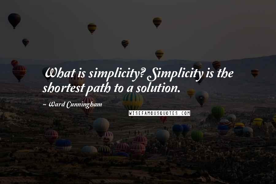Ward Cunningham quotes: What is simplicity? Simplicity is the shortest path to a solution.