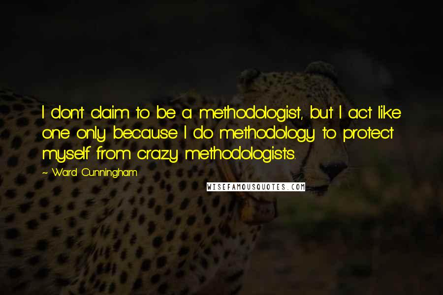 Ward Cunningham quotes: I don't claim to be a methodologist, but I act like one only because I do methodology to protect myself from crazy methodologists.