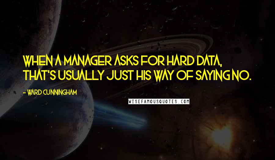 Ward Cunningham quotes: When a manager asks for hard data, that's usually just his way of saying no.