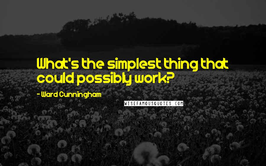 Ward Cunningham quotes: What's the simplest thing that could possibly work?