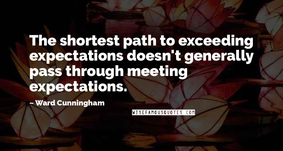 Ward Cunningham quotes: The shortest path to exceeding expectations doesn't generally pass through meeting expectations.