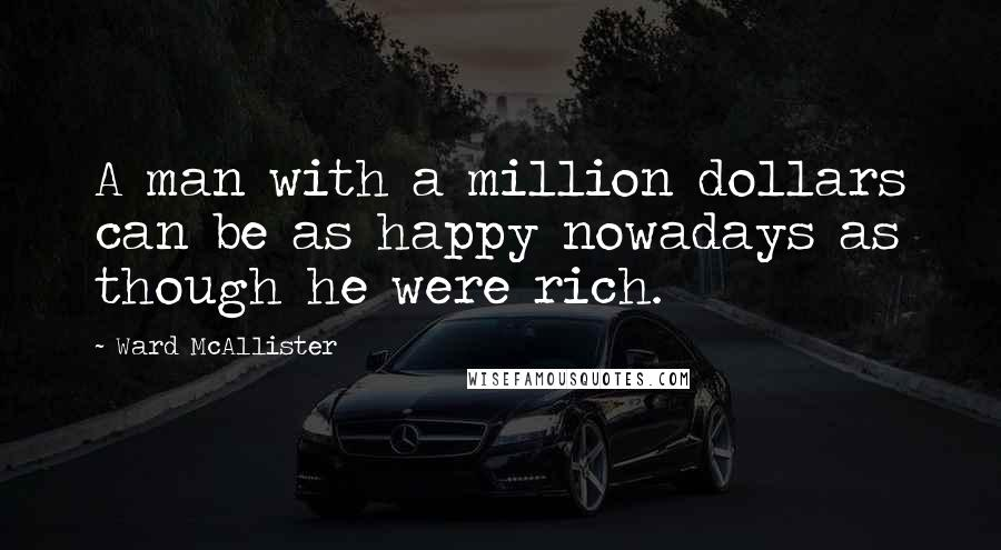 Ward McAllister quotes: A man with a million dollars can be as happy nowadays as though he were rich.