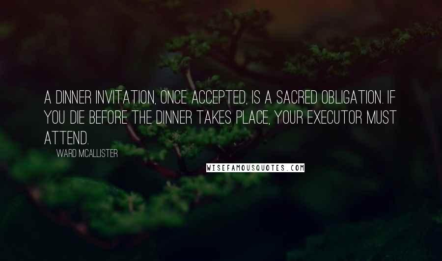 Ward McAllister quotes: A dinner invitation, once accepted, is a sacred obligation. If you die before the dinner takes place, your executor must attend.