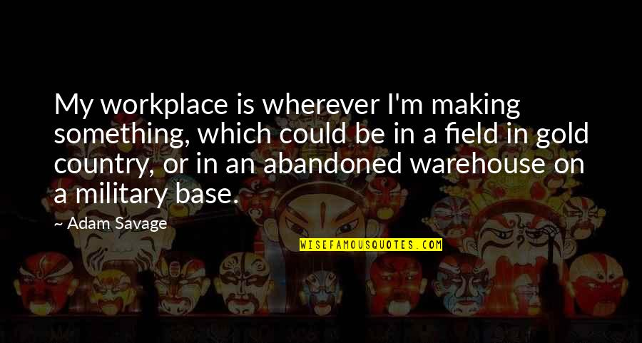 Warehouse Work Quotes By Adam Savage: My workplace is wherever I'm making something, which