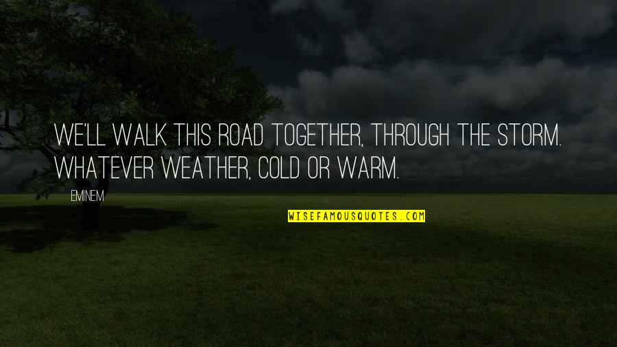 Warm Weather Quotes By Eminem: We'll walk this road together, through the storm.