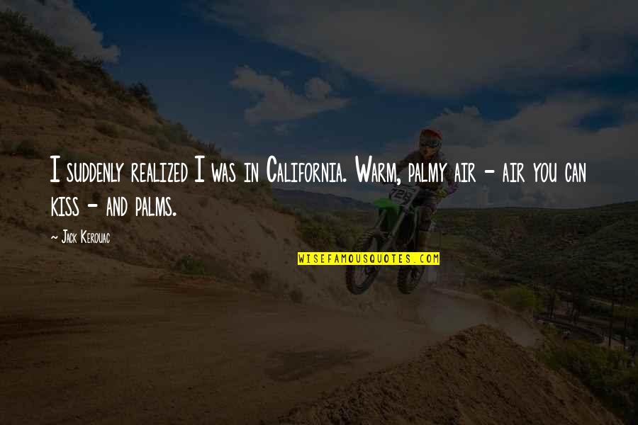 Warm Weather Quotes By Jack Kerouac: I suddenly realized I was in California. Warm,