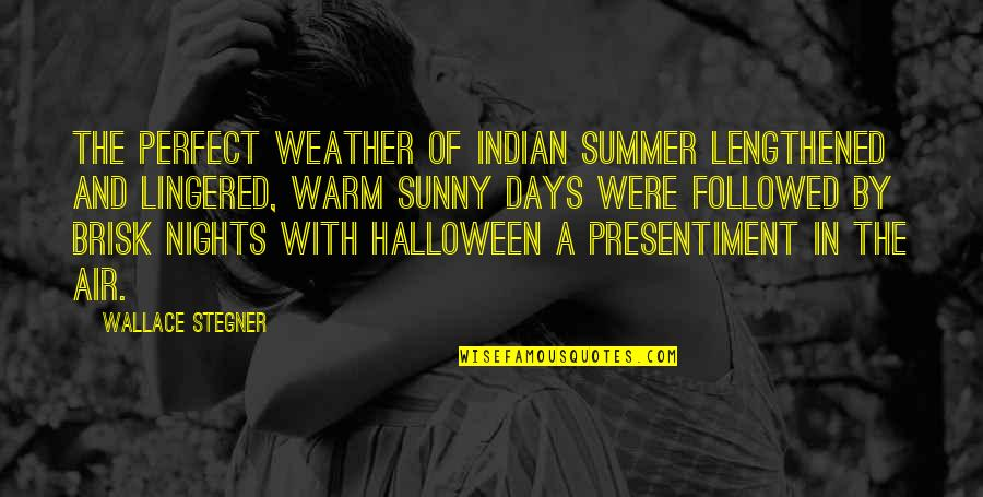 Warm Weather Quotes By Wallace Stegner: The perfect weather of Indian Summer lengthened and