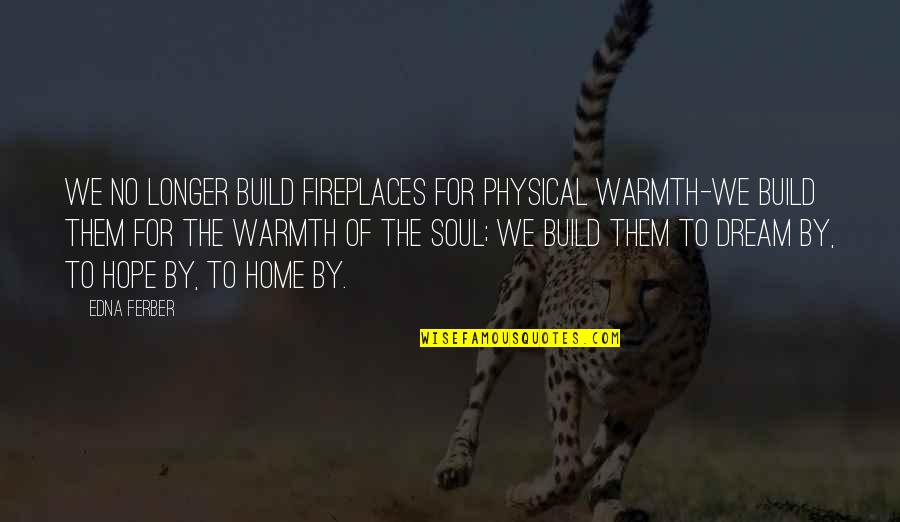 Warmth And Home Quotes By Edna Ferber: We no longer build fireplaces for physical warmth-we