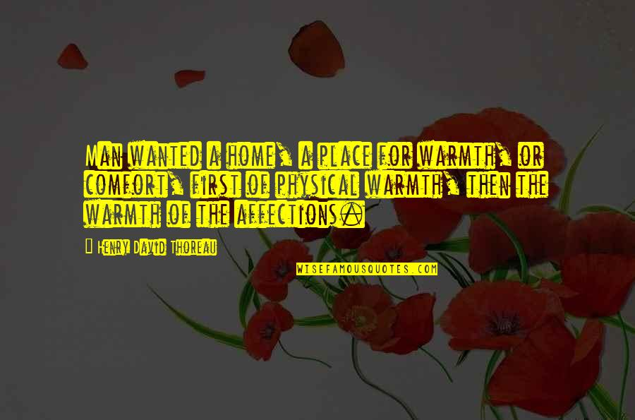 Warmth And Home Quotes By Henry David Thoreau: Man wanted a home, a place for warmth,