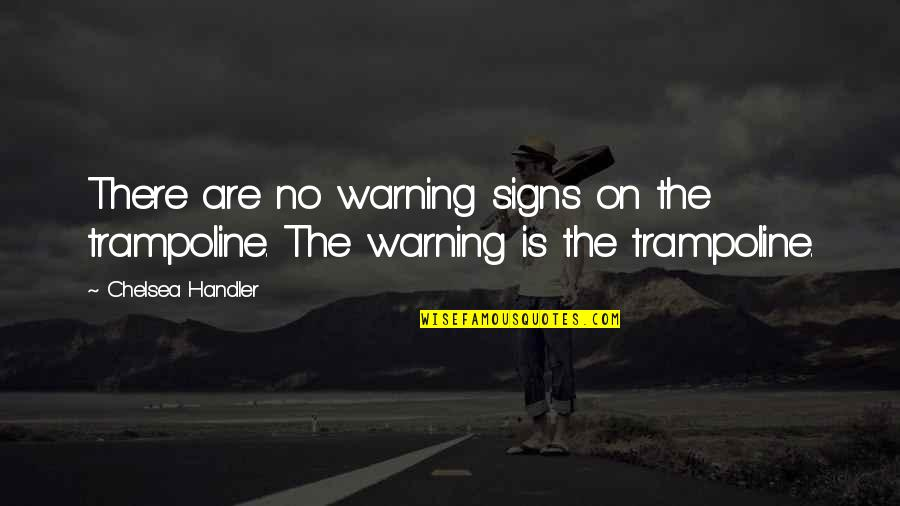 Warning Signs Quotes By Chelsea Handler: There are no warning signs on the trampoline.