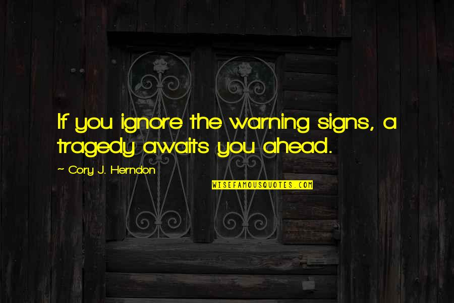Warning Signs Quotes By Cory J. Herndon: If you ignore the warning signs, a tragedy