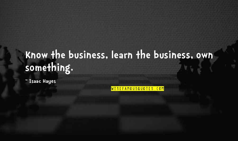Warning Signs Quotes By Isaac Hayes: Know the business, learn the business, own something.