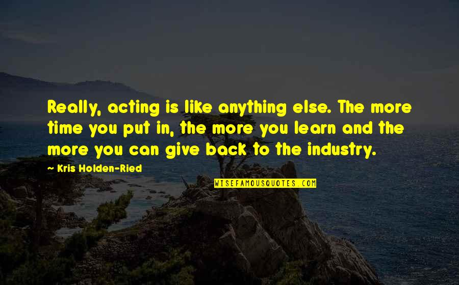 Warning Signs Quotes By Kris Holden-Ried: Really, acting is like anything else. The more