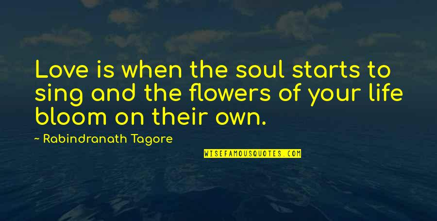 Warning Signs Quotes By Rabindranath Tagore: Love is when the soul starts to sing