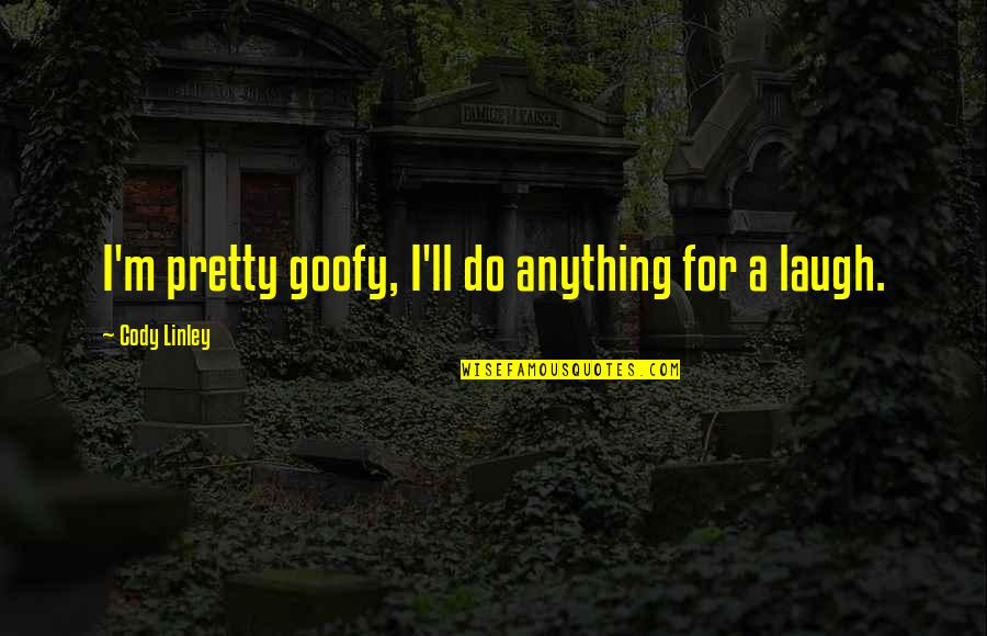Warrantable Quotes By Cody Linley: I'm pretty goofy, I'll do anything for a