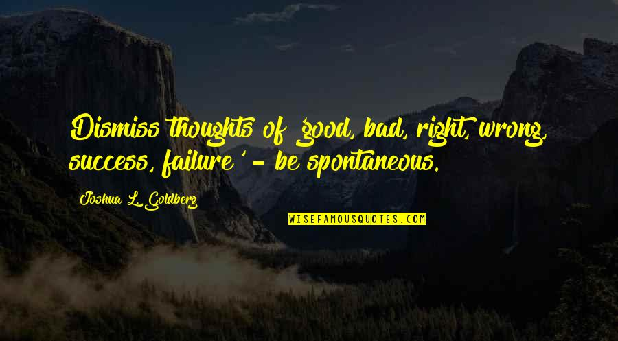 Warren Avis Quotes By Joshua L. Goldberg: Dismiss thoughts of 'good, bad, right, wrong, success,