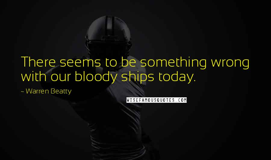 Warren Beatty quotes: There seems to be something wrong with our bloody ships today.