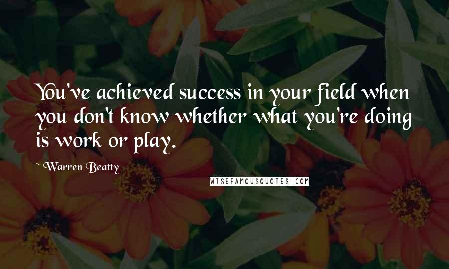 Warren Beatty quotes: You've achieved success in your field when you don't know whether what you're doing is work or play.