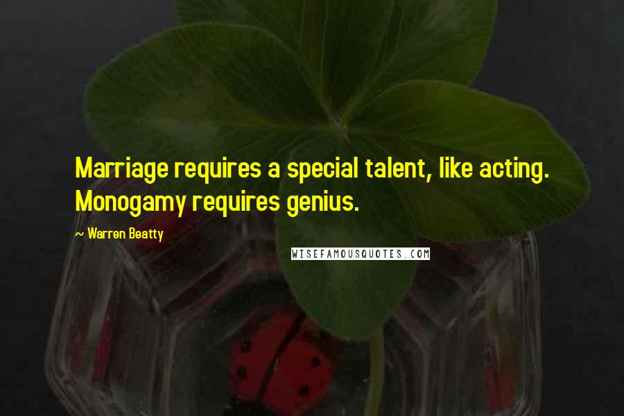 Warren Beatty quotes: Marriage requires a special talent, like acting. Monogamy requires genius.