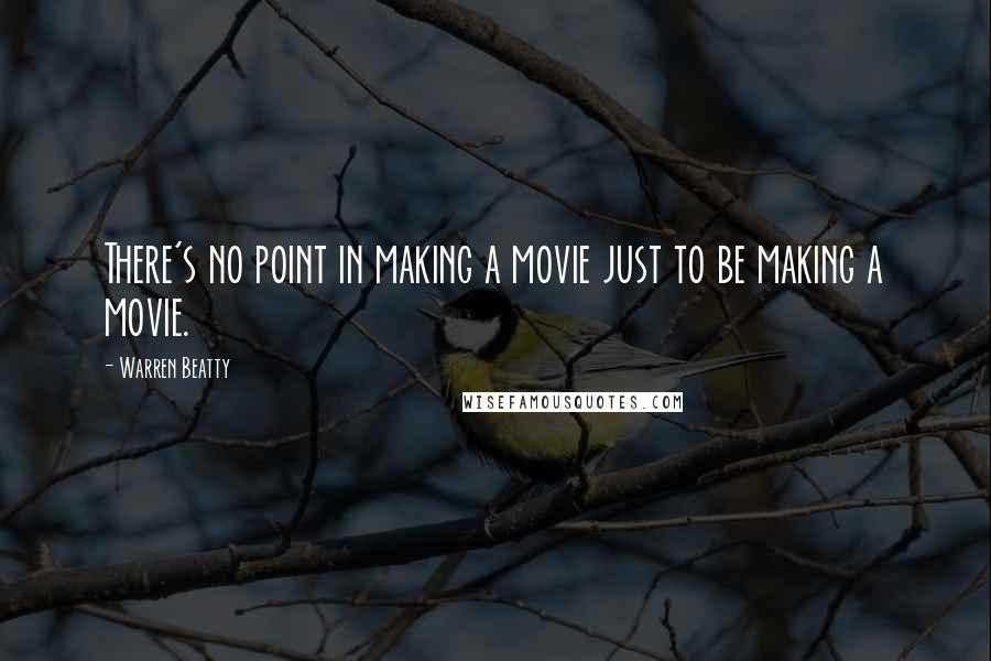 Warren Beatty quotes: There's no point in making a movie just to be making a movie.