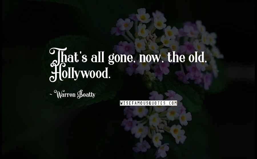 Warren Beatty quotes: That's all gone, now, the old, Hollywood.