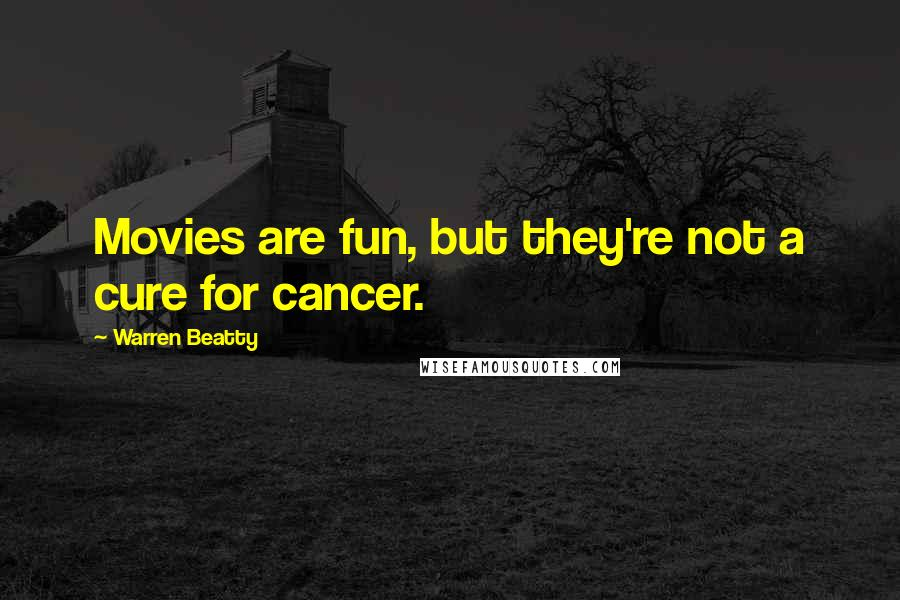 Warren Beatty quotes: Movies are fun, but they're not a cure for cancer.