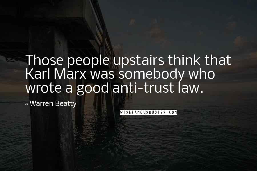 Warren Beatty quotes: Those people upstairs think that Karl Marx was somebody who wrote a good anti-trust law.