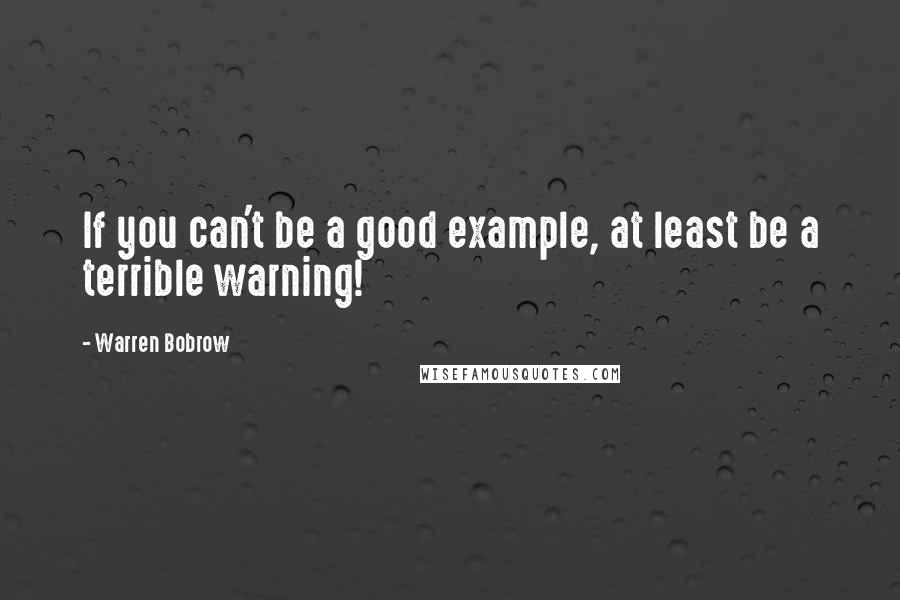 Warren Bobrow quotes: If you can't be a good example, at least be a terrible warning!