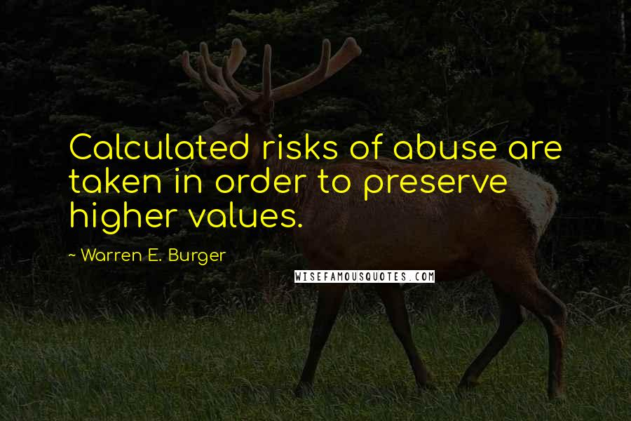 Warren E. Burger quotes: Calculated risks of abuse are taken in order to preserve higher values.