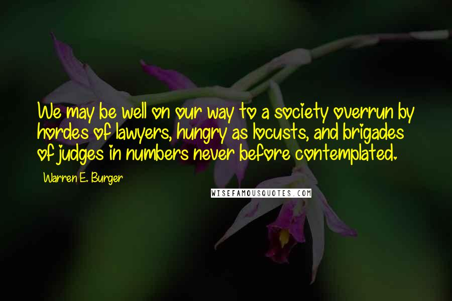 Warren E. Burger quotes: We may be well on our way to a society overrun by hordes of lawyers, hungry as locusts, and brigades of judges in numbers never before contemplated.