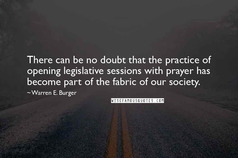 Warren E. Burger quotes: There can be no doubt that the practice of opening legislative sessions with prayer has become part of the fabric of our society.