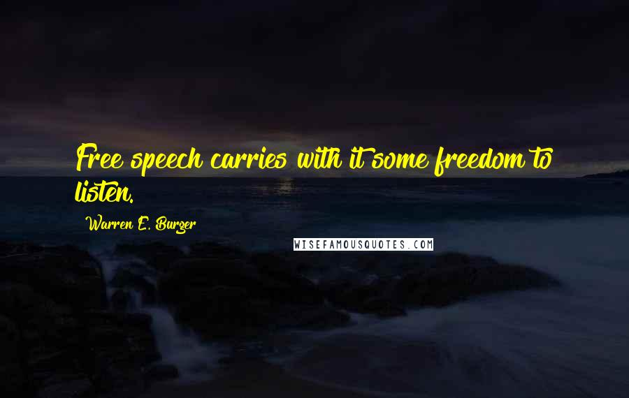 Warren E. Burger quotes: Free speech carries with it some freedom to listen.