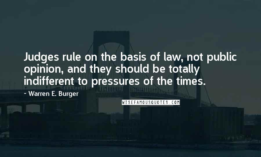 Warren E. Burger quotes: Judges rule on the basis of law, not public opinion, and they should be totally indifferent to pressures of the times.