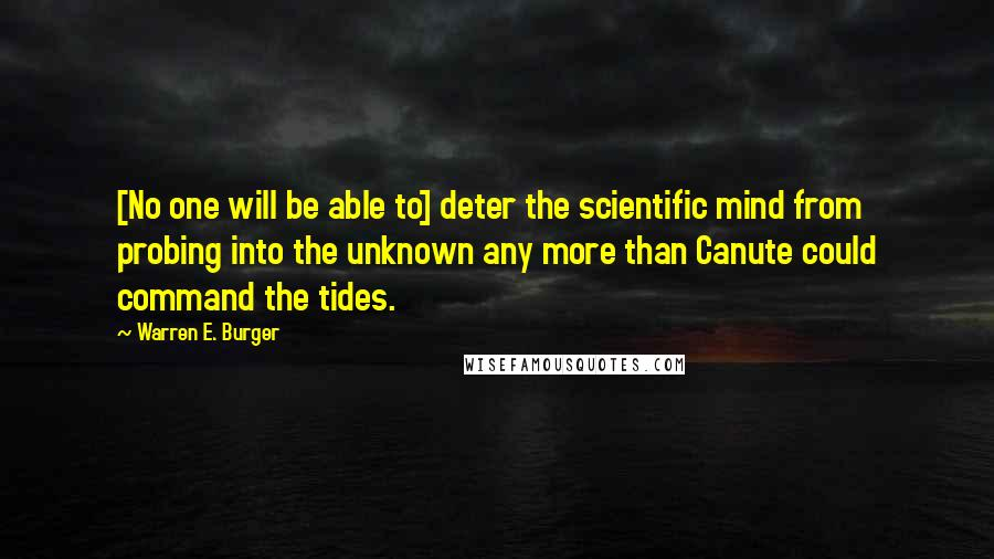 Warren E. Burger quotes: [No one will be able to] deter the scientific mind from probing into the unknown any more than Canute could command the tides.