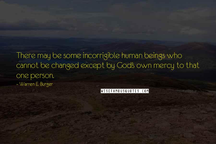 Warren E. Burger quotes: There may be some incorrigible human beings who cannot be changed except by God's own mercy to that one person.