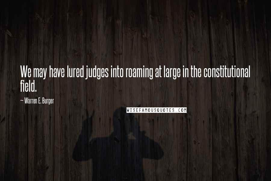 Warren E. Burger quotes: We may have lured judges into roaming at large in the constitutional field.