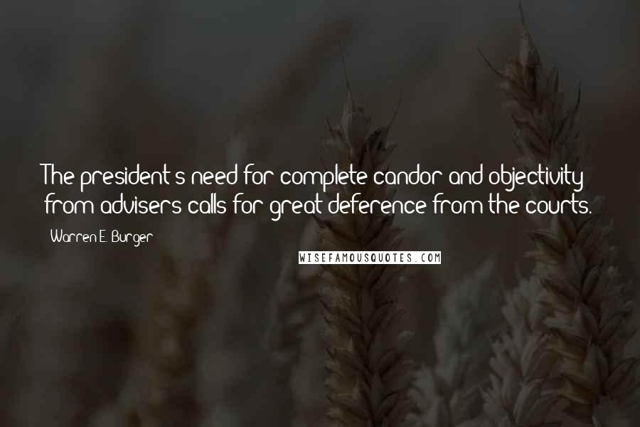 Warren E. Burger quotes: The president's need for complete candor and objectivity from advisers calls for great deference from the courts.