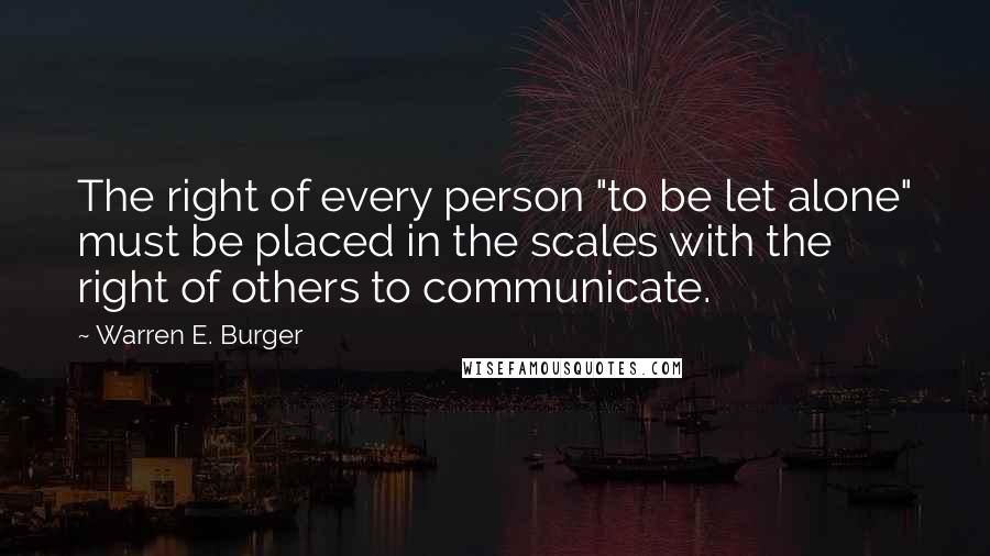 "Warren E. Burger quotes: The right of every person ""to be let alone"" must be placed in the scales with the right of others to communicate."