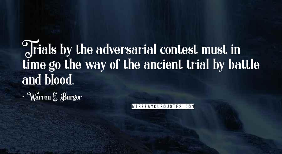Warren E. Burger quotes: Trials by the adversarial contest must in time go the way of the ancient trial by battle and blood.