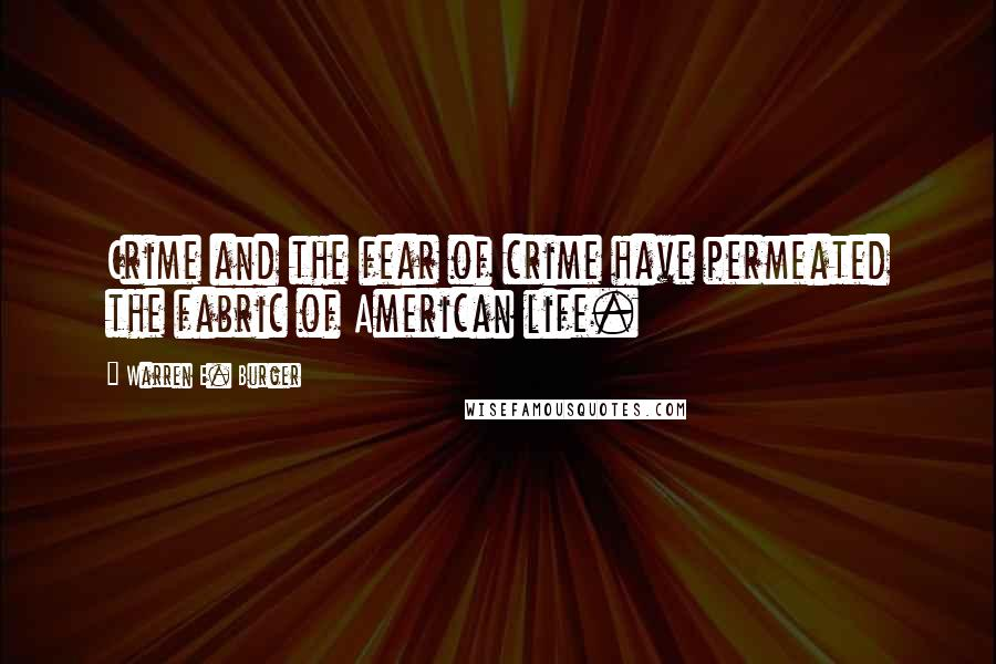 Warren E. Burger quotes: Crime and the fear of crime have permeated the fabric of American life.